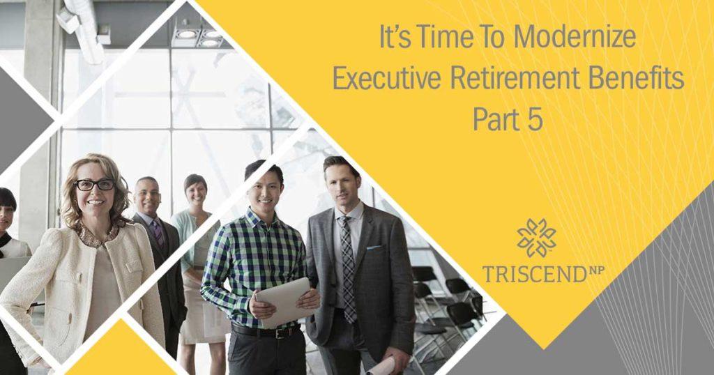 It's Time To Modernize Executive Retirement Benefits (Part 5)